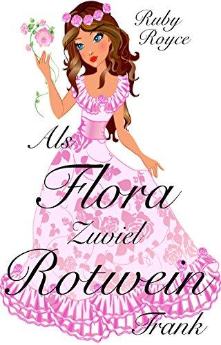 Als Flora zuviel Rotwein trank - Noch eine sehr romantische Komödie (Leckere Lords von Ruby Royce 2)