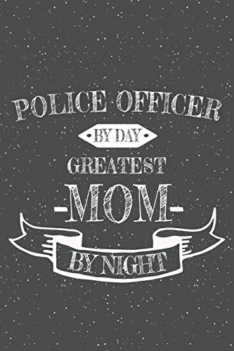 Police Officer By Day Greatest Mom By Night: Notebook, Planner or Journal | Size 6 x 9 | 110 Lined Pages | Office Equipment, Supplies | Great Gift Idea for Christmas or Birthday for a Police Officer