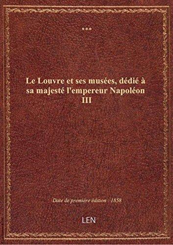 Le Louvre et ses musées, dédié à sa majesté l'empereur Napoléon III
