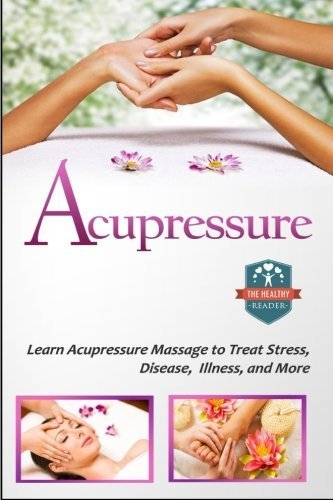 Acupressure: Learn Acupressure Massage To Treat Stress, Disease, Illness, And More by The Healthy Reader (2014-12-03)