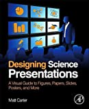 Designing Science Presentations: A Visual Guide to Figures, Papers, Slides, Posters, and More