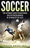 Soccer: The Ultimate Guide to Mastering Soccer for Life! (soccer tips, soccer coaching, soccer drills, soccer books, how to play soccer, soccer game)
