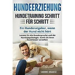 Hundeerziehung: Hundetraining Schritt für Schritt: Ein Hunderatgeber, wenn der Hund nicht hört. Lernen Sie die Hundesprache und die Hundepsychologie, damit Sie Ihren Hund besser verstehen.