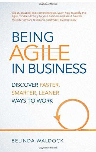 Being Agile in Business:Discover faster, smarter, leaner ways to work: Discover faster, smarter, leaner ways to work