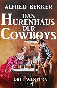 Das Hurenhaus Der Cowboys: Drei Western por Alfred Bekker
