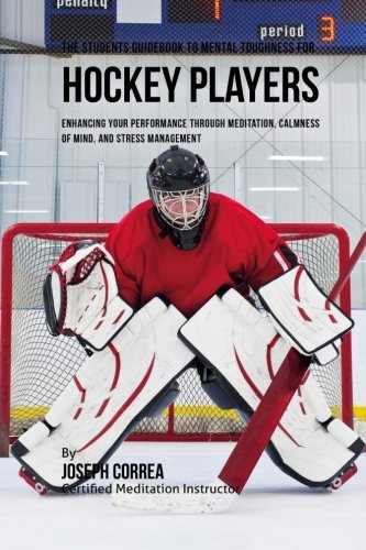 The Students Guidebook To Mental Toughness Training For Hockey Players: Enhancing Your Performance Through Meditation, Calmness Of Mind, And Stress Management por Joseph Correa (Certified Meditation Instructor)