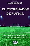 El entrenador de fútbol. De la formación del futbolista a la táctica y los modelos de juego