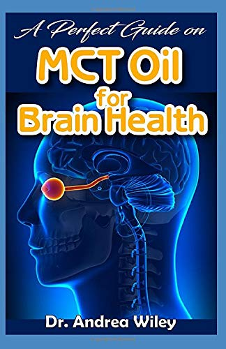 A perfect guide on MCT Oil for brain health: A complete account on what you need to know about brain health and how MCT Oil improves brain health (Wiley Andrea)