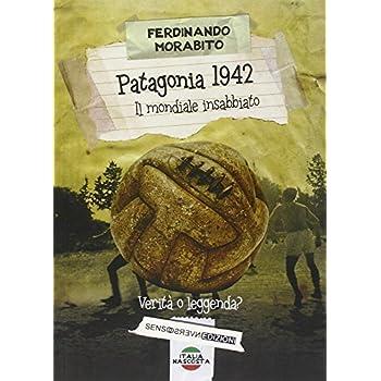 Patagonia 1942. Il Mondiale Insabbiato. Verità O Leggenda?