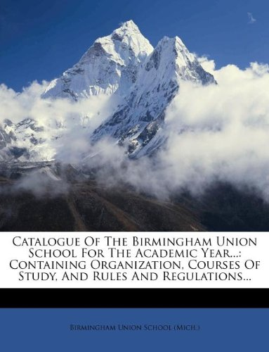 Catalogue Of The Birmingham Union School For The Academic Year...: Containing Organization, Courses Of Study, And Rules And Regulations...