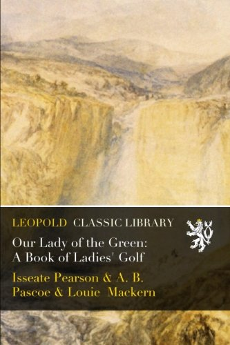 Our Lady of the Green: A Book of Ladies' Golf por Isseate Pearson