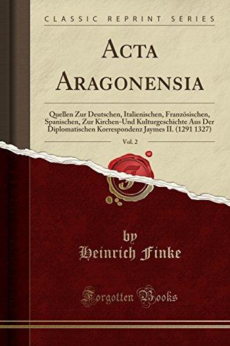 Acta Aragonensia, Vol. 2: Quellen Zur Deutschen, Italienischen, Französischen, Spanischen, Zur Kirchen-Und Kulturgeschichte Aus Der Diplomatischen ... Jaymes II. (1291 1327) (Classic Reprint)
