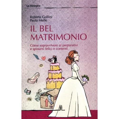 Il Bel Matrimonio. Come Sopravvivere Ai Preparativi E Sposarsi Felici E Contenti
