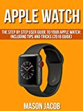 Apple Watch: The Step by Step User Guide to Your Apple Watch: Including Tips and Tricks (2018 Guide) (English Edition)
