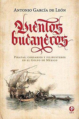 Vientos bucaneros. Piratas, corsarios y filibusteros en el Golfo de México por Antonio García de León