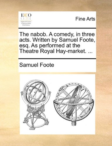 The nabob. A comedy, in three acts. Written by Samuel Foote, esq. As performed at the Theatre Royal Hay-market. ...