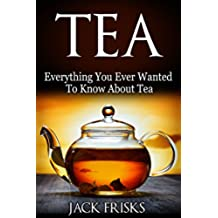 Tea: Everything You Every Wanted To Know About Tea (English Edition)