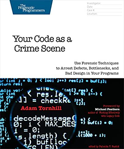 Your Code as a Crime Scene: Use Forensic Techniques to Arrest Defects, Bottlenecks, and Bad Design in Your Programs (The Pragmatic