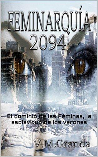 Feminarquía 2094: Un mundo gobernado por mujeres, una revolución por la libertad de los hombres por V.M. GRANDA
