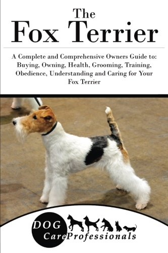 The Fox Terrier: A Complete and Comprehensive Owners Guide To: Buying, Owning, Health, Grooming, Training, Obedience, Understanding and Caring for Your Fox Terrier