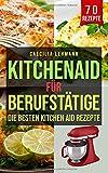 Kitchen Aid für Berufstätige: Die besten Kitchen Aid Rezepte - Caecilia Lehmann