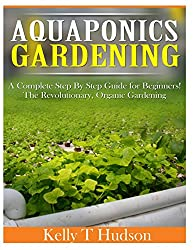 Aquaponics Gardening: A Complete Step By Step Guide for Beginners! The Revolutionary, Organic Gardening