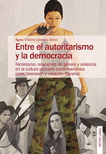 Entre el autoritarismo y la democracia: Feminismo, relaciones de género y violencia en la cultura peruana contemporánea (cine, televisión y creación literaria) por Ágata Cristina Cáceres Sztorc