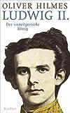 Ludwig II.: Der unzeitgemäße König - Oliver Hilmes
