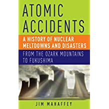 Atomic Accidents: A History of Nuclear Meltdowns and Disasters: From the Ozark Mountains to Fukushima (English Edition)