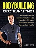 Bodybuilding: Exercise and Fitness: The tried and tested scientific formula, to lose weight, burn fat, reach supreme fitness and stack on lean muscle (The ... Weight Training, Exercise and Fitness)