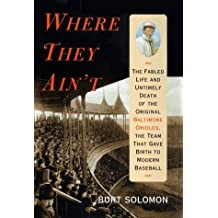 Where They Ain't: The Fabled Life and Untimely Death of the Original Baltimore Orioles, the Team That Gave Birth to Modern Baseball by Burt Solomon (1999-04-06)