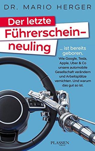 Der letzte Führerscheinneuling: ... ist bereits geboren. Wie Google, Tesla, Apple, Uber & Co unsere automobile Gesellschaft verändern und Arbeitsplätze vernichten. Und warum das gut so ist. Oem Mobile