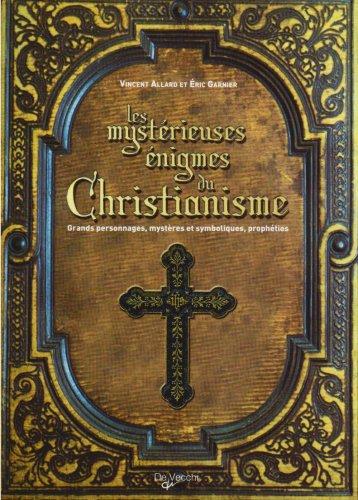 Les mystérieuses énigmes du Christianisme : Grands personnages, mystères et symboliques, prophéties par Vincent Allard, Eric Garnier