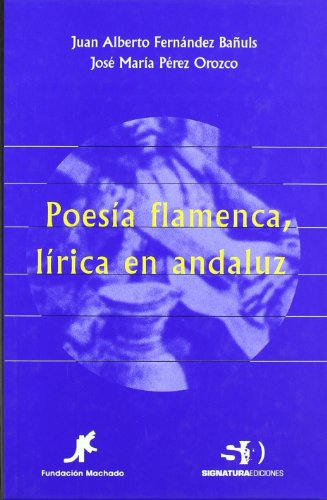 Poesía Flamenca, Lírica En Andaluz (Signatura de Flamenco) por Juan Alberto Fernández Bañuls