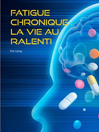 Fatigue chronique : la vie au ralenti: Encéphalomyélite myalgique par Eric Leroy