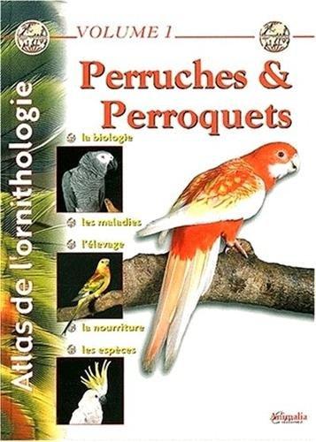 Atlas de l'ornithologie, Volume 1 : Perruches et perroquets - la Biologie, les Maladies, l'Elevage, la Nourriture, les Espèces