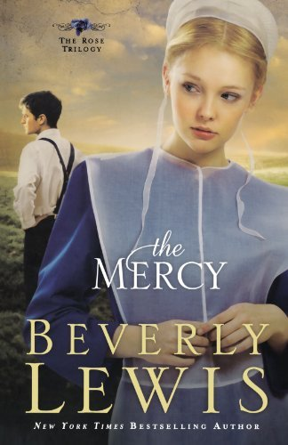 The Mercy (The Rose Trilogy, Book 3): Written by Beverly Lewis, 2011 Edition, (1st Edition) Publisher: Bethany House Publishers [Paperback]