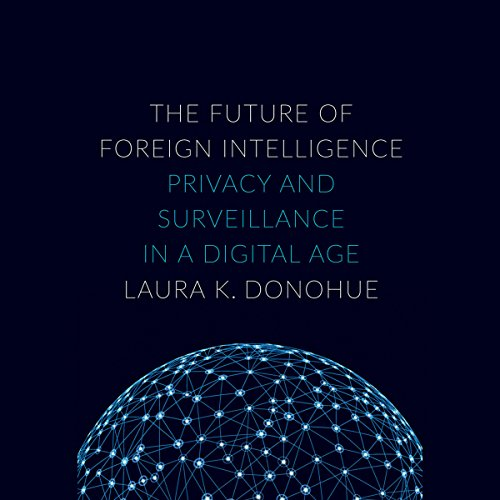 The Future of Foreign Intelligence: Privacy and Surveillance in a Digital Age - Laura K. Donohue - Unabridged