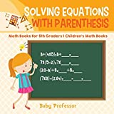 Solving Equations with Parenthesis - Math Books for 5th Graders Children's Math Books