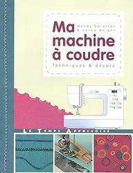 Ma machine à coudre : Techniques & décors