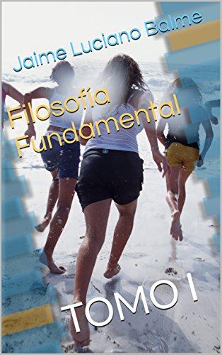 Filosofía Fundamental: TOMO I por Jaime Luciano Balme