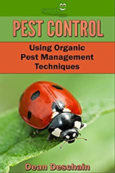Pest Control: Using Organic Pest Management Techniques (horticulture, gardening, harvest, bugs, planting, beetles, caterpillars) (English Edition) von [Deschain, Dean]
