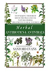Herbal Antibiotics and Antivirals: Stop Making Them Rich! Ditch the Pills Use Natural Herbal Treatments to Heal Yourself (Natural and Restorative ... Guide to Healing Your Body, Mind, and Soul) by Sanford Evans (2014-06-13)