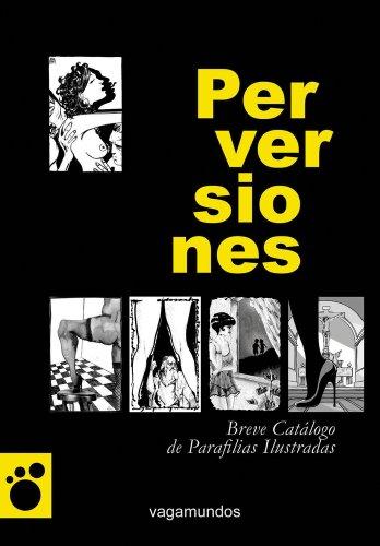 Perversiones / Perversions: Breve catalogo de parafilias ilustradas / Brief Illustrated Catalog of Paraphernalia