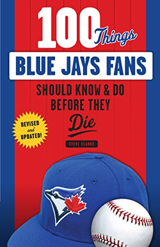 100 Things Blue Jays Fans Should Know & Do Before They Die (100 Things...Fans Should Know) (English Edition) por Steve Clarke