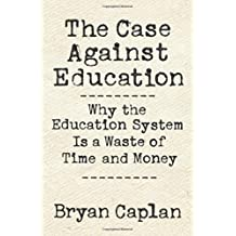 Case against Education: Why Our Education System Is a Waste of Time and Money