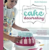 The Busy Girl's Guide To Cake Decorating: The Fast, Simple Way to Impressive Cakes and Bakes by Ruth Clemens (2012-04-23)