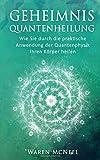 Produkt-Bild: Geheimnis Quantenheilung: Wie Sie durch die praktische Anwendung der Quantenphysik Ihren Körper heilen
