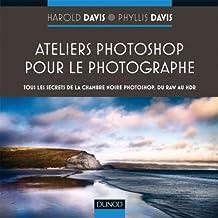 Ateliers Photoshop pour le photographe -Tous les secrets de Photoshop, du RAW au HDR: Tous les secrets de la chambre noire Photoshop, du RAW au HDR