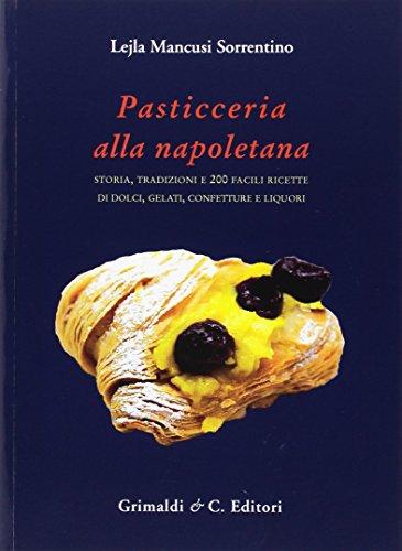 Pasticceria alla napoletana storia e 200. Storia, tradizioni e 200 facili ricette per dolci, gelati, confetture e liquori